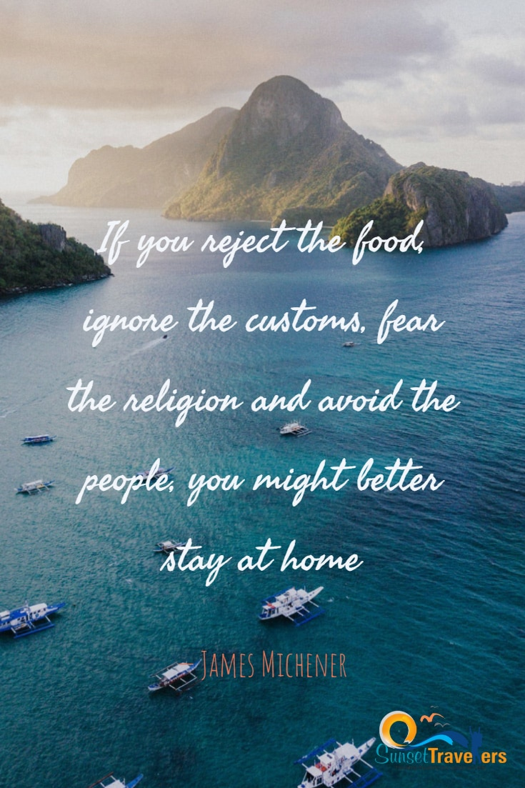 If you reject the food, ignore the customs, fear the religion and avoid the people, you might better stay at home. – James Michener