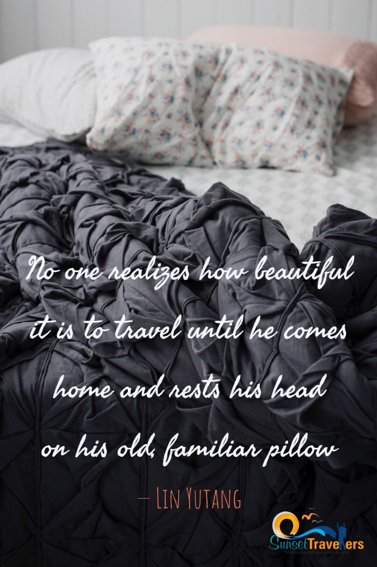 No one realizes how beautiful it is to travel until he comes home and rests his head on his old, familiar pillow. Lin Yutang
