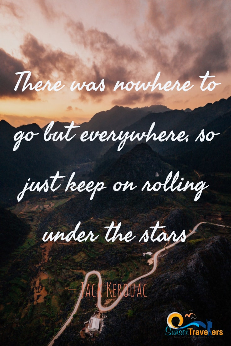 There was nowhere to go but everywhere, so just keep on rolling under the stars. – Jack Kerouac