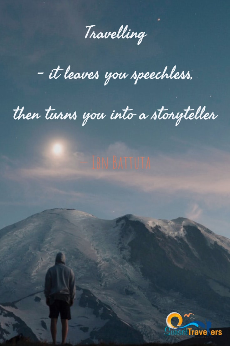 Traveling – it leaves you speechless, then turns you into a storyteller.' – Ibn Battuta