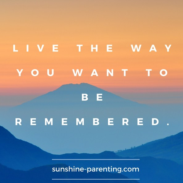 Live the way you want to be remembered.