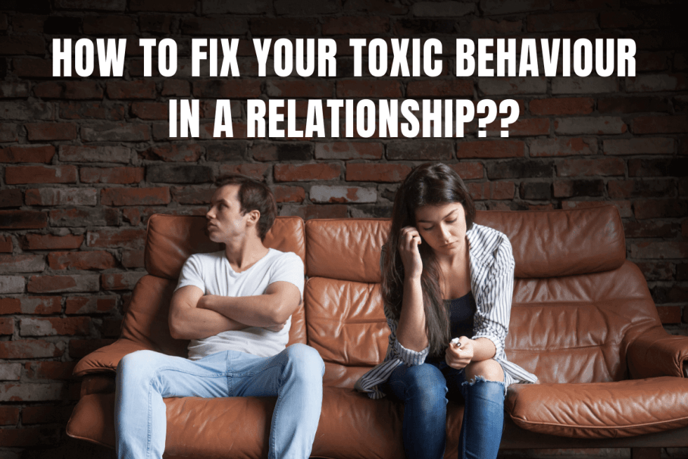 Fix Your Toxic Behaviour in A Relationship