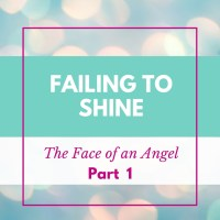 Failing to Shine -- The Face of An Angel (Part 1)
