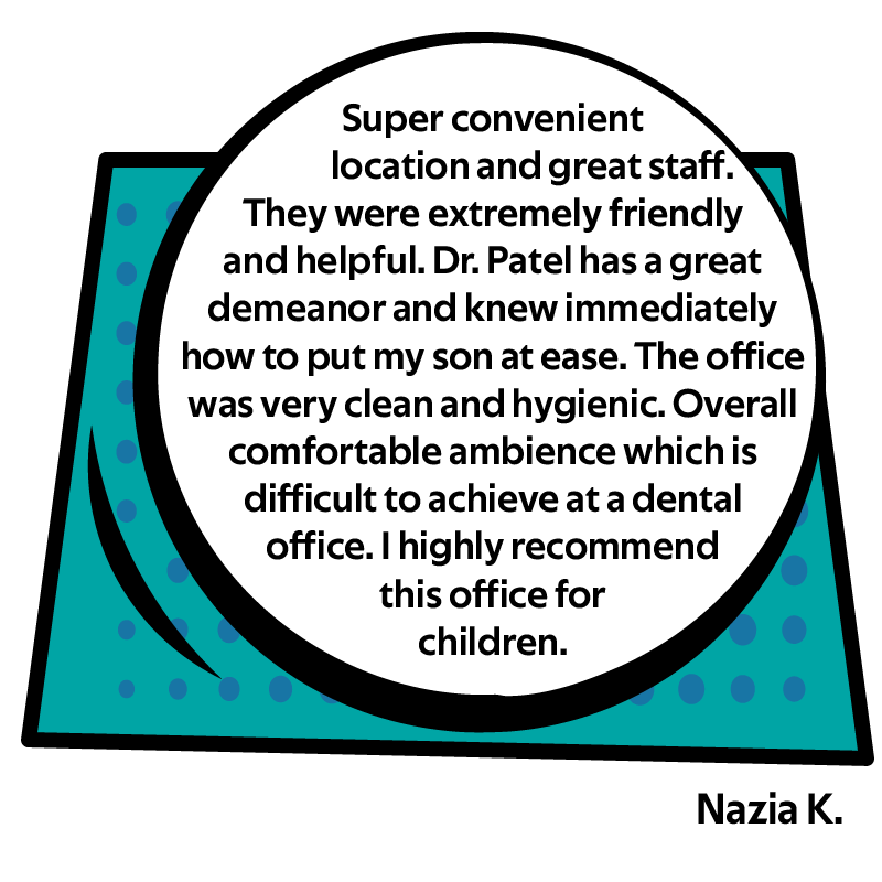 Super convenient location and great staff. They were extremely friendly and helpful. Dr. Patel has a great demeanor and knew immediately how to put my son at ease. The office was very clean and hygienic. Overall comfortable ambience which is difficult to achieve at a dental office. I highly recommend this office for children.