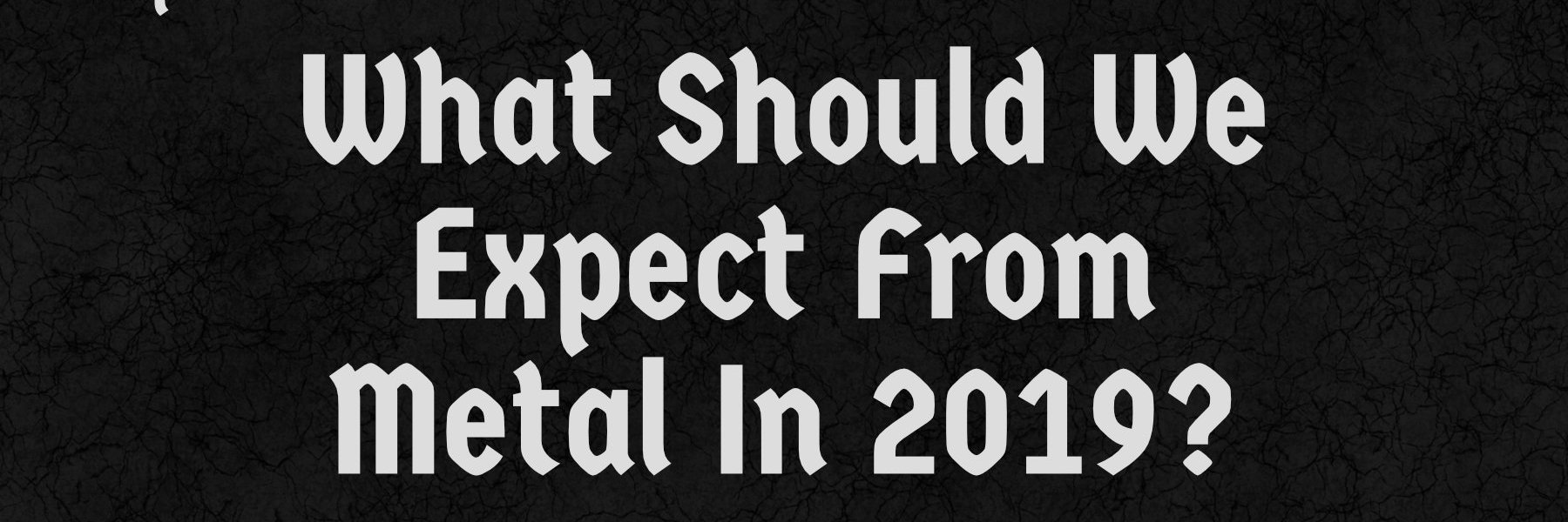 What Should We Expect From Metal In 2019?