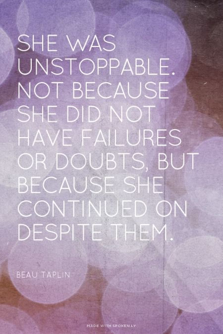 be unstoppable, not because you don't have doubts and fears, but because you continue despite them