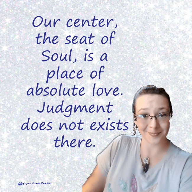 Our center, the seat of Soul, is a place of absolute love. Judgment does not exists there.