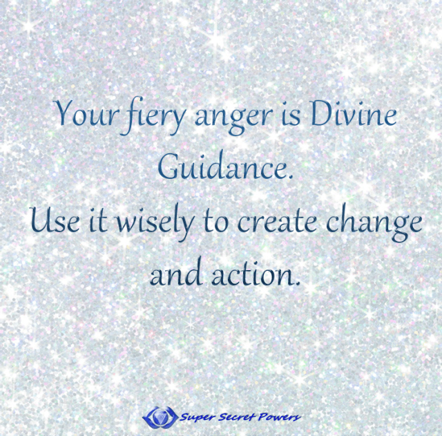 Your fiery anger is Divine Guidance. Use it wisely to create change and action.