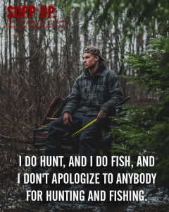 I do hunt and I do fish and I don't apologize to anybody for hunting and fishing quotes, SUPP UP quotes