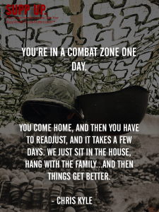 You're in a combat zone one day You come home and then you have to readjust and it takes a few days Chris Kyle, Chris Kyle quotes, SUPP UP quotes, military quotes