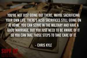 You're not just going out there maybe sacrificing your own life There's also sacrifices still going on at home Chris Kyle, Chris Kyle quotes, SUPP UP quotes, military quotes