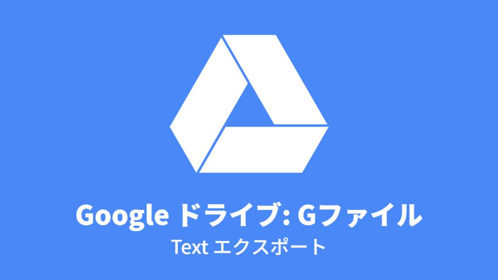 Google ドライブ: Gファイル, Text エクスポート