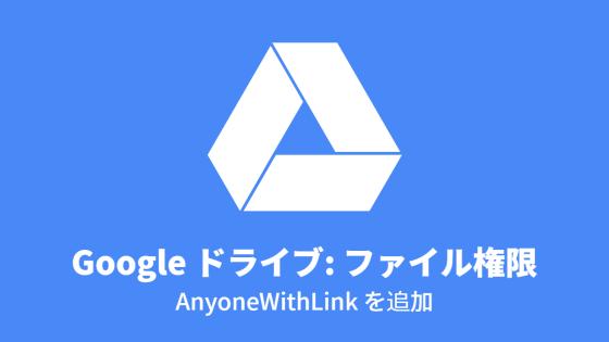 Google ドライブ: ファイル権限, AnyoneWithLink を追加