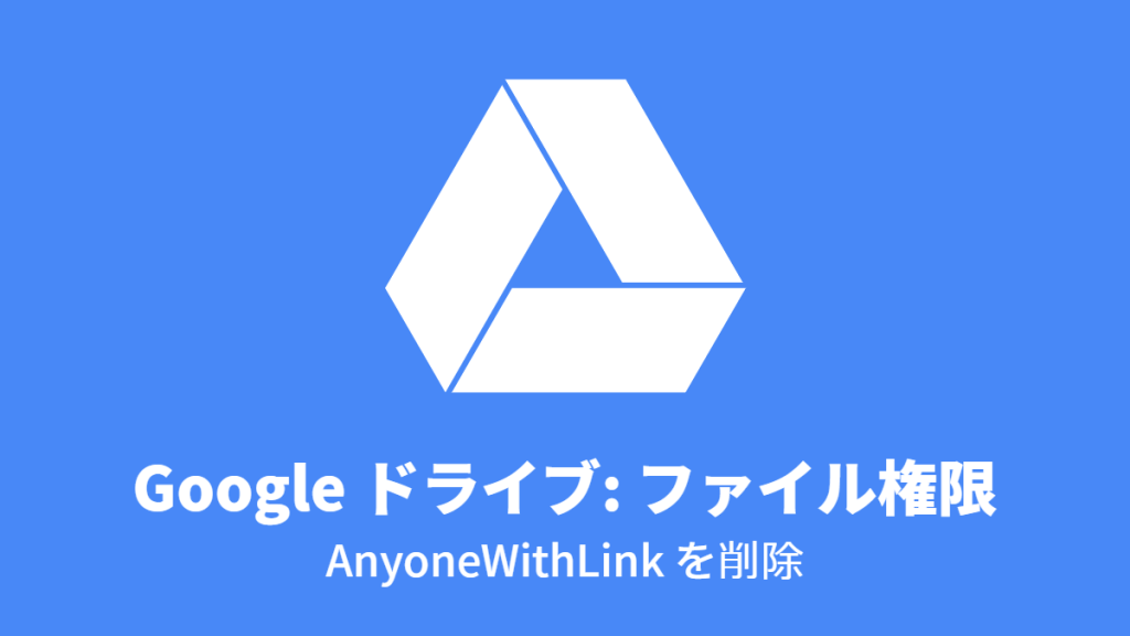 Google ドライブ: ファイル権限, AnyoneWithLink を削除
