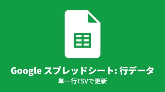 Google スプレッドシート: 行データ, 単一行TSVで更新