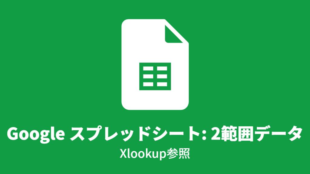Google スプレッドシート: 2つの範囲データ, Xlookup参照