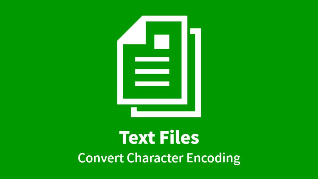 Text Files, Convert Character Encoding