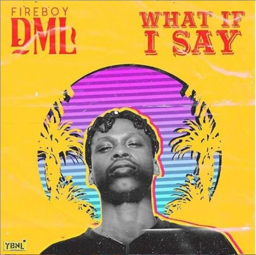 "Fireboy DML – ""What If I Say"" (Prod. By Pheelz)"