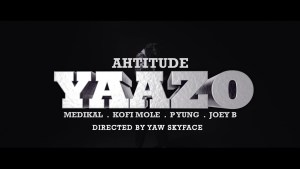 Ahtitude – Yaazo Ft. Medikal, Kofi Mole, P Yung & Joey B [Music & Video]