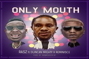Rasz – Only Mouth Ft. Duncan Mighty, Reminisce