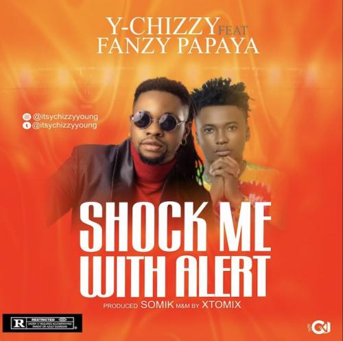 Y-Chizzy Ft. Fanzy Papaya – Shock Me With Alert