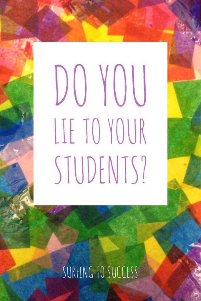 Do you lie to your students? Most peoples gut reaction is a quick no. I challenge you to take a moment to think about this.
