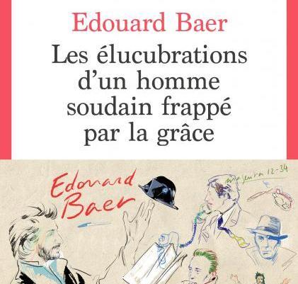Les élucubrations d'un homme soudain frappé par la grâce – Edouard Baer