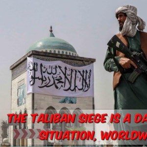 The Taliban Siege Is A Dangerous Situation, Worldwide