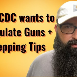 CDC wants to Regulate Guns + Prepping Tips!