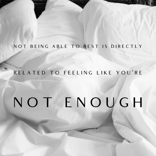 Not being able to rest is directly related to feeling like you're not enough