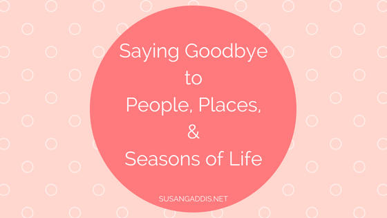 How to Say Goodbye to people, places, and seasons of life