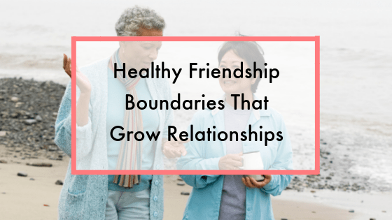 Healthy Friendship Boundaries That Grow Relationships