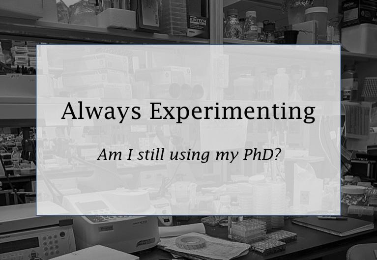 Always Experimenting: Am I still using my PhD?