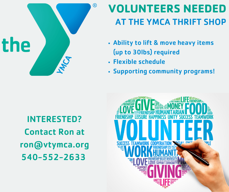 Volunteers needed at the YMCA thrift shop. Ability to lift & move heavy items (up to 30lbs) required. Flexible scheduling available. Help support community programs. If interested contact Ron through email via ron@vtymca.org or call 540.552.2633