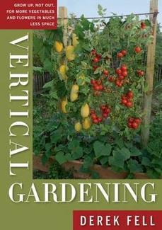 Vertical Gardening  Grow Up, Not Out, for More Vegetables and Flowers in Much Less Space  By Derek Fell