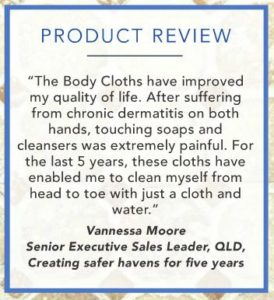 Product Review: The body cloths have improved my quality of life. After suffering from chronic dermatitis on both hands, touching soaps and cleansers was extremely painful. Vannessa Moore.