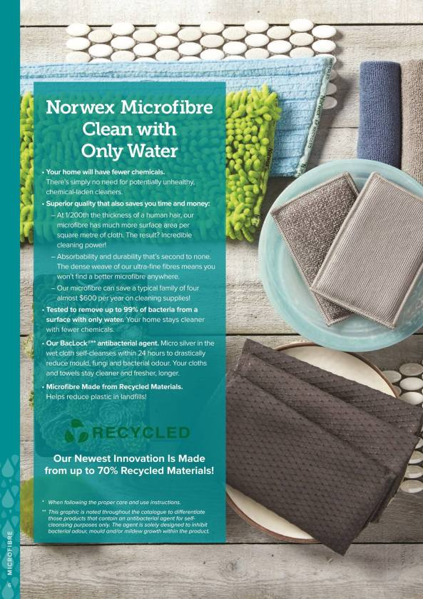 Norwex Microfibre, clean with only water. Your home with have fewer chemicals, the superior quality saves you time and money, they are tested to remove up to 99 percent of bacteria, our BaclLock antibacterial agent self-cleanses the cloth within 24 hours, some of our microfibre is made from recycled materials, helping reduce plastic in landfills.