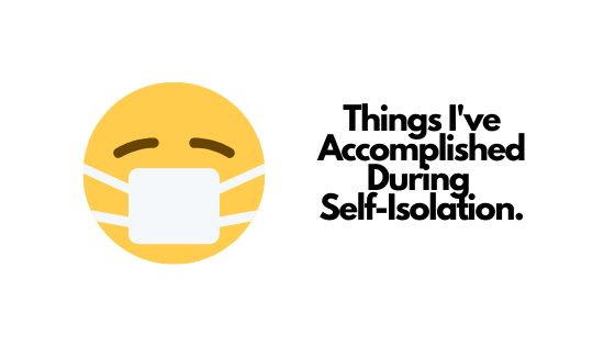 Things I've Accomplished During Self-ISOLATION