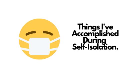 Things I've Accomplished During Self-ISOLATION