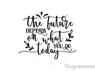 the future depends on what you do today svg file