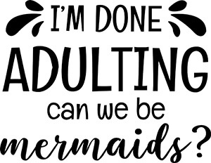 I'm Done Adulting Can We Be Mermaids SVG File
