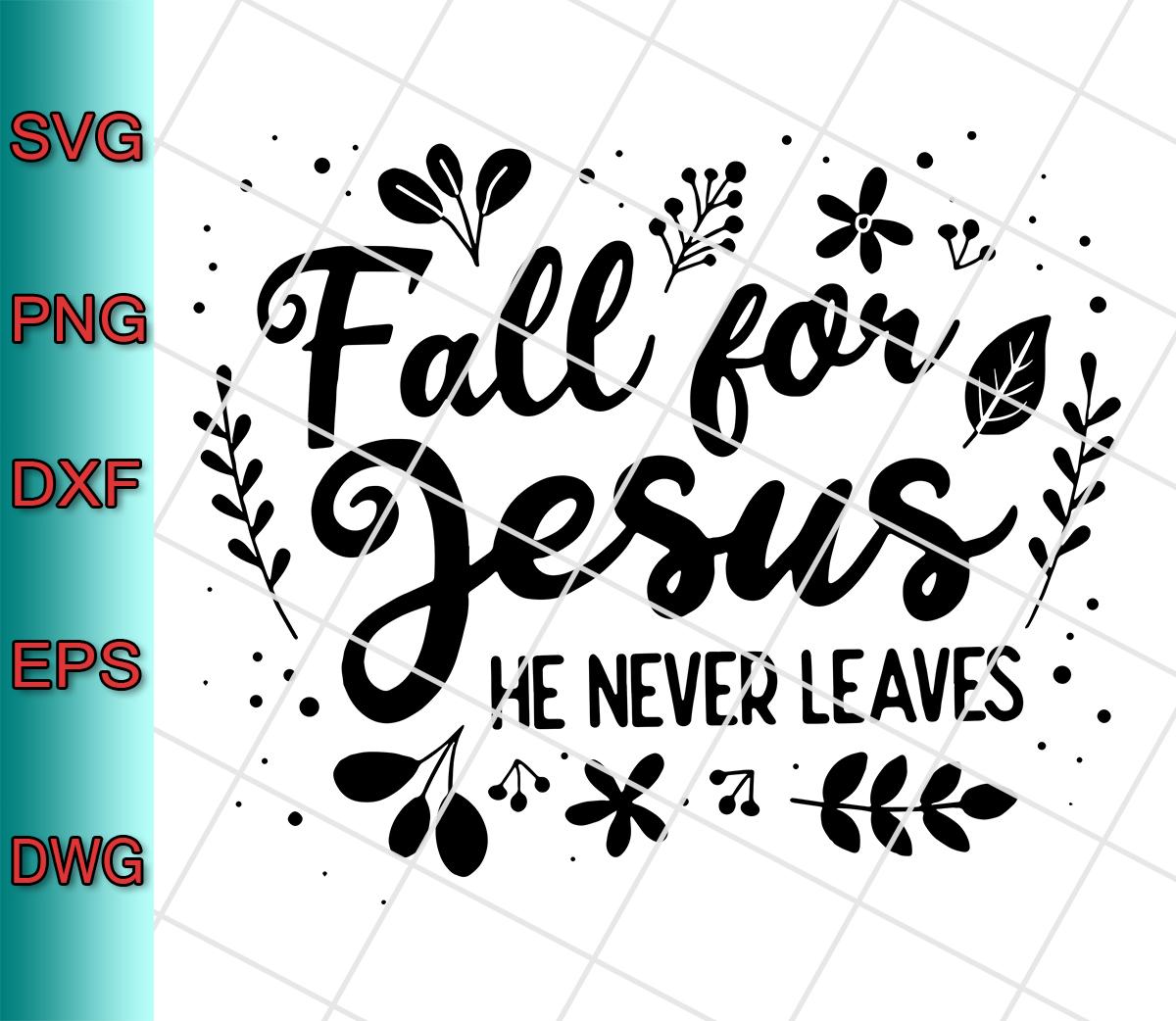 Fall For Jesus He Never Leaves Svg Png Eps Dxf Cut File Designs Digital Download