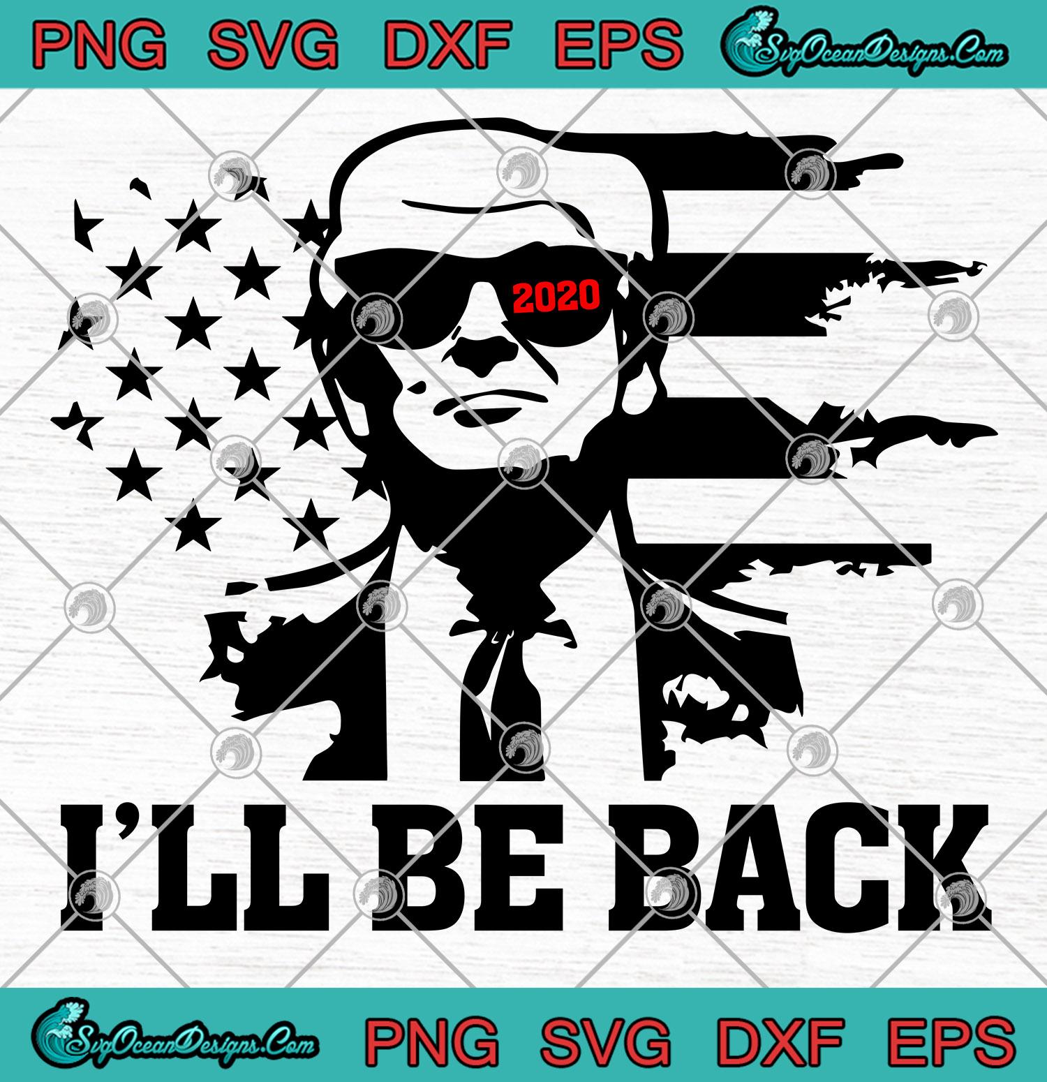 I Ll Be Back Trump 2020 Svg Png Eps Dxf Trump 2020 Svg Png Cricut File Silhouette Svg Designs Digital Download
