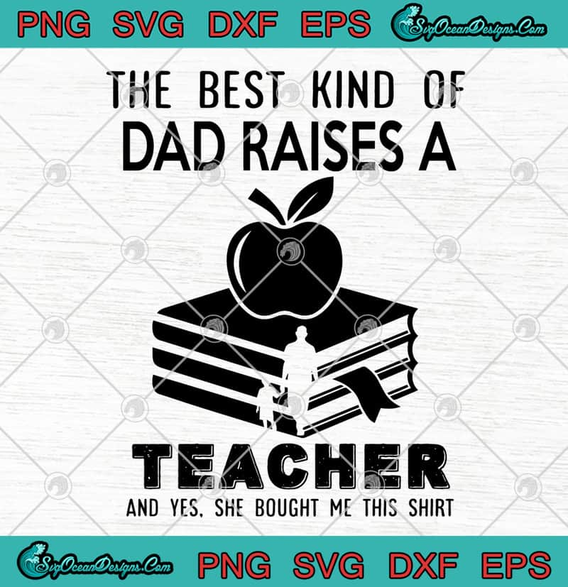Father S Day The Best Kind Of Dad Raises A Teacher Svg Png Eps Dxf Proud Of Dad Svg Proud Of Teacher Svg Cricut File Silhouette Art Designs Digital Download