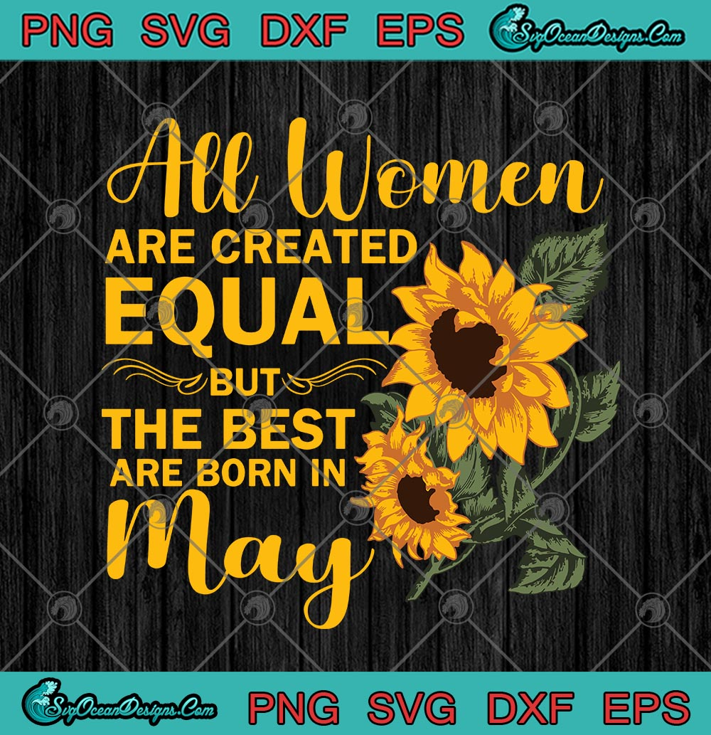 Sunflower All Women Are Created Equal But The Best Are Born In May Birthday Svg Png Eps Dxf Cricut File Silhouette Art Designs Digital Download
