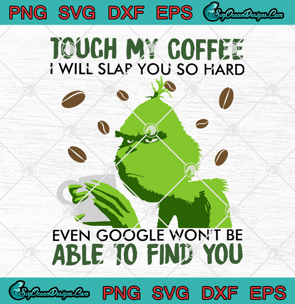 Grinch Touch My Coffee I Will Slap You So Hard Even Google Won T Be Able To Find You Svg Png Eps Dxf Cricut File Silhouette Art Designs Digital Download