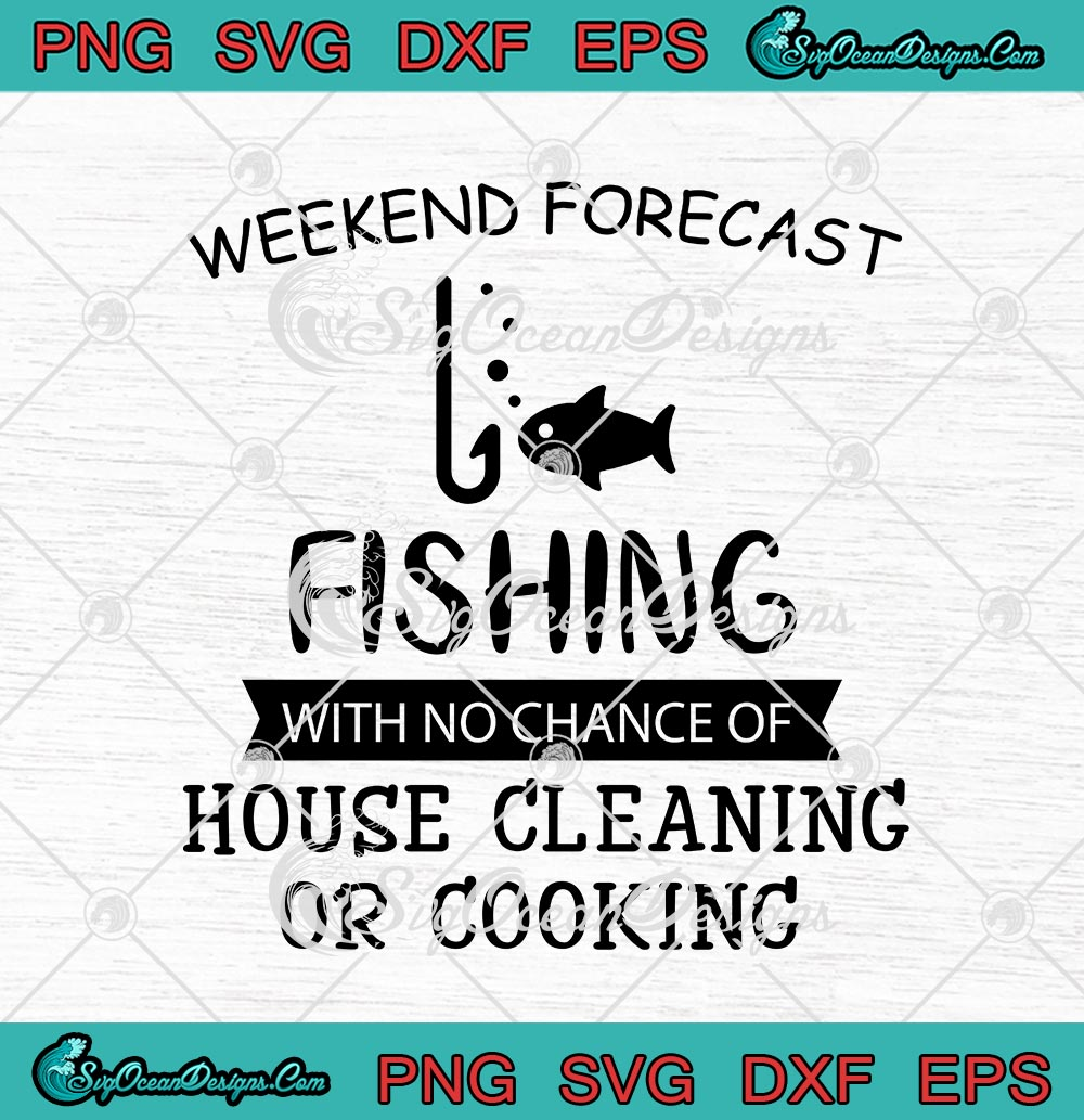 Download Weekend Forecast Fishing With No Chance Of House Cleaning Or Cooking Svg Png Eps Dxf Cricut File Silhouette Art Designs Digital Download