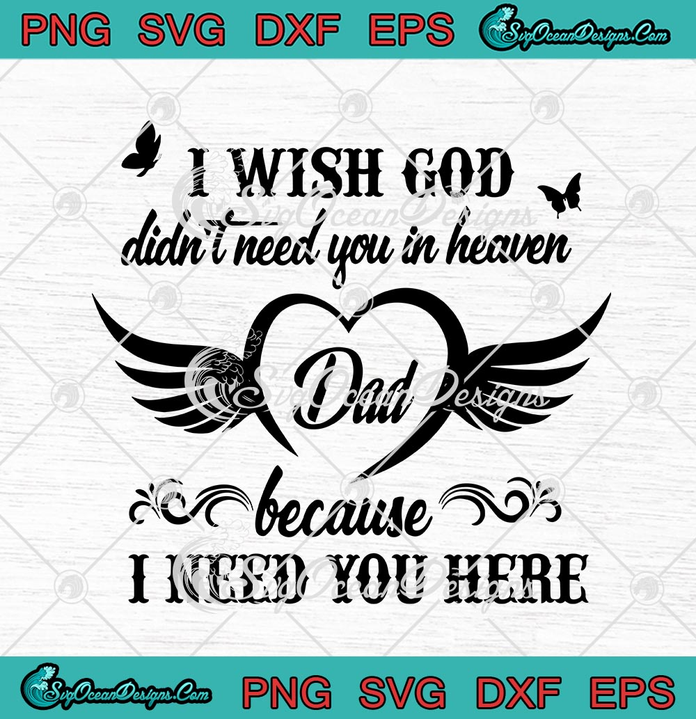 Download I Wish God Didn T Need You In Heaven Dad Because I Need You Here Father S Day Svg Png Eps Dxf Cricut File Silhouette Art Svg Png Eps Dxf Cricut Silhouette Designs