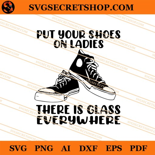 Put Your Shoes On Ladies There Is Glass Everywhere SVG