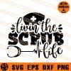 Livin The Scrub Life SVG